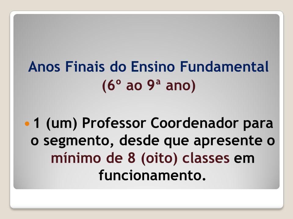 Anos Finais do Ensino Fundamental (6º ao 9ª ano) 1 (um) Professor Coordenador para o segmento, desde que apresente o mínimo de 8 (oito) classes em fun