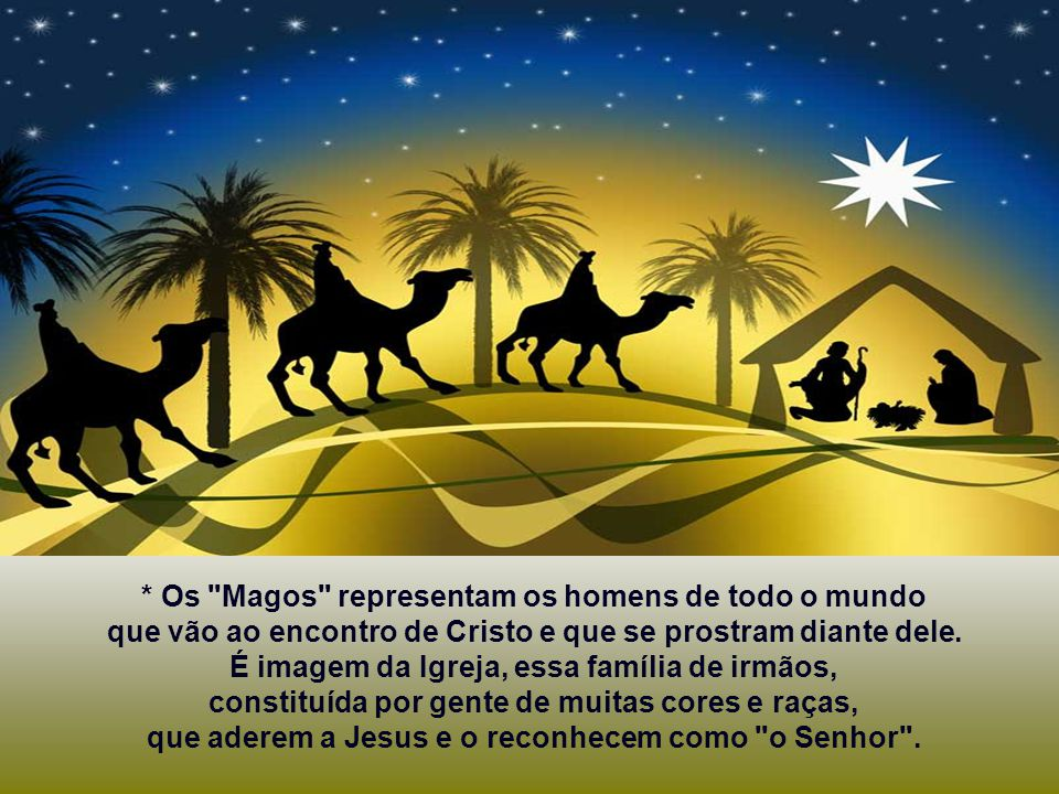 * Os Magos representam os homens de todo o mundo que vão ao encontro de Cristo e que se prostram diante dele.