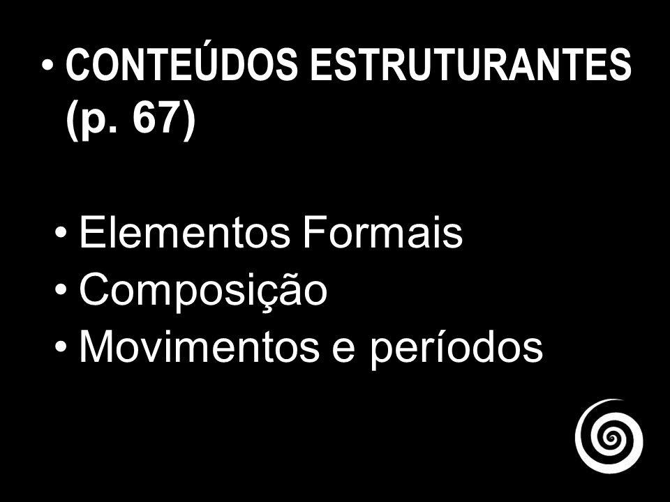 CONTEÚDOS ESTRUTURANTES(P.63) São conhecimentos de grande amplitude, conceitos que se constituem em fundamentos para a compreensão de cada uma das áreas de ARTE e, ao mesmo tempo, são comuns entre si, constituindo-se em elemento fundamental de uma área, mas tendo correspondência de importância nas outras áreas de ARTE.
