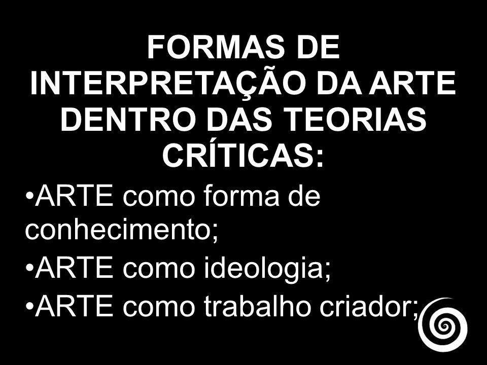 FORMAS DE INTERPRETAÇÃO DA ARTE DENTRO DAS TEORIAS CRÍTICAS: ARTE como forma de conhecimento; ARTE como ideologia; ARTE como trabalho criador;