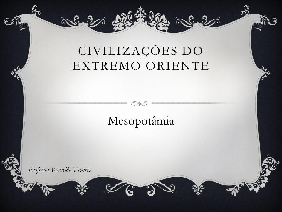 CIVILIZAÇÕES DO EXTREMO ORIENTE Mesopotâmia Professor Romildo Tavares