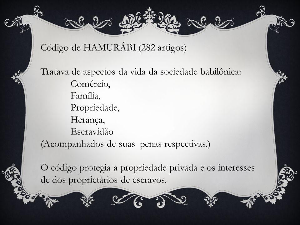 Código de HAMURÁBI (282 artigos) Tratava de aspectos da vida da sociedade babilônica: Comércio, Família, Propriedade, Herança, Escravidão (Acompanhado