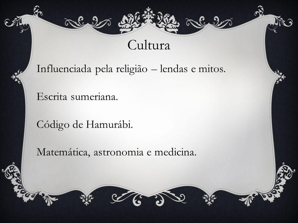 Cultura Influenciada pela religião – lendas e mitos. Escrita sumeriana. Código de Hamurábi. Matemática, astronomia e medicina.