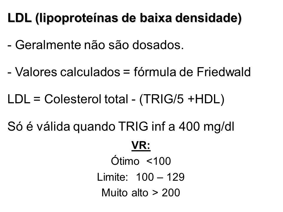 LDL (lipoproteínas de baixa densidade) - Geralmente não são dosados. - Valores calculados = fórmula de Friedwald LDL = Colesterol total - (TRIG/5 +HDL