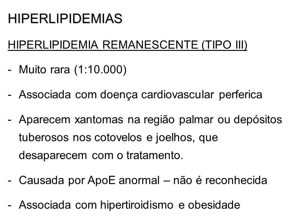 HIPERLIPIDEMIAS HIPERLIPIDEMIA REMANESCENTE (TIPO III) -Muito rara (1:10.000) -Associada com doença cardiovascular perferica -Aparecem xantomas na região palmar ou depósitos tuberosos nos cotovelos e joelhos, que desaparecem com o tratamento.