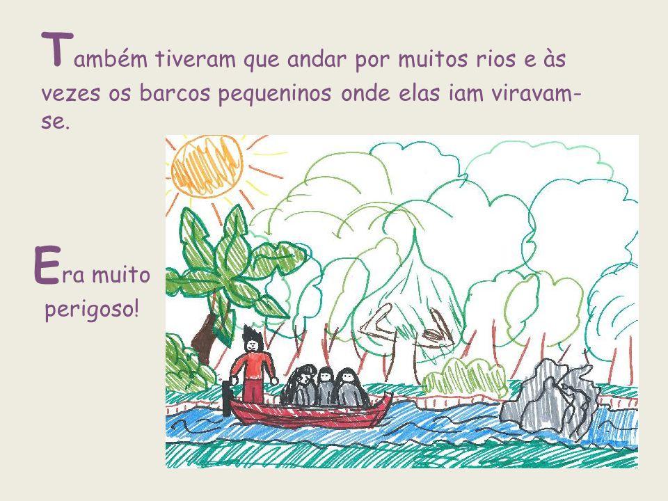 T ambém tiveram que andar por muitos rios e às vezes os barcos pequeninos onde elas iam viravam- se. E ra muito perigoso!