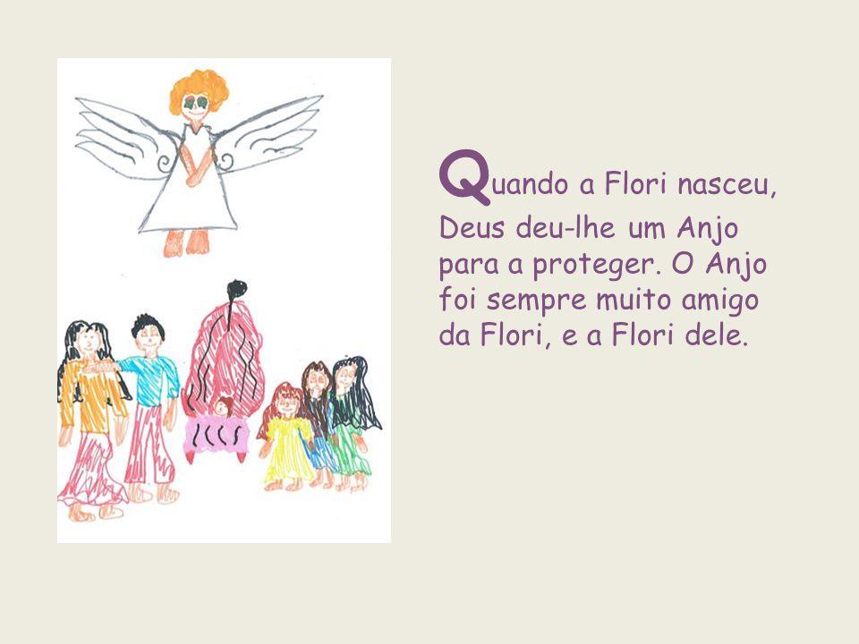 Q uando a Flori nasceu, Deus deu-lhe um Anjo para a proteger. O Anjo foi sempre muito amigo da Flori, e a Flori dele.