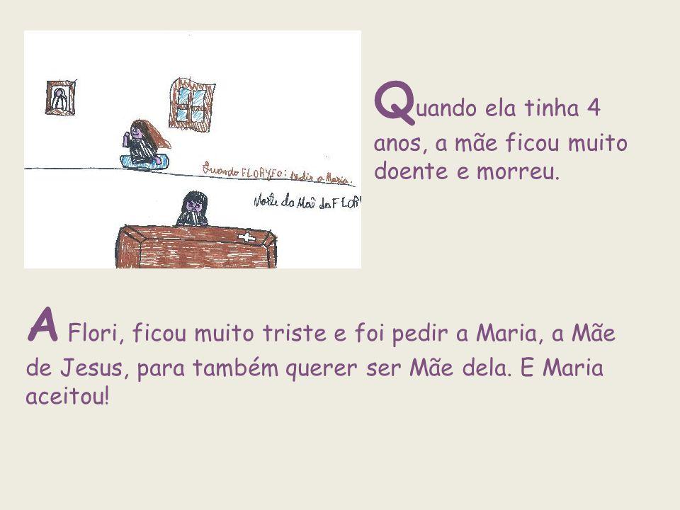 Q uando ela tinha 4 anos, a mãe ficou muito doente e morreu. A Flori, ficou muito triste e foi pedir a Maria, a Mãe de Jesus, para também querer ser M