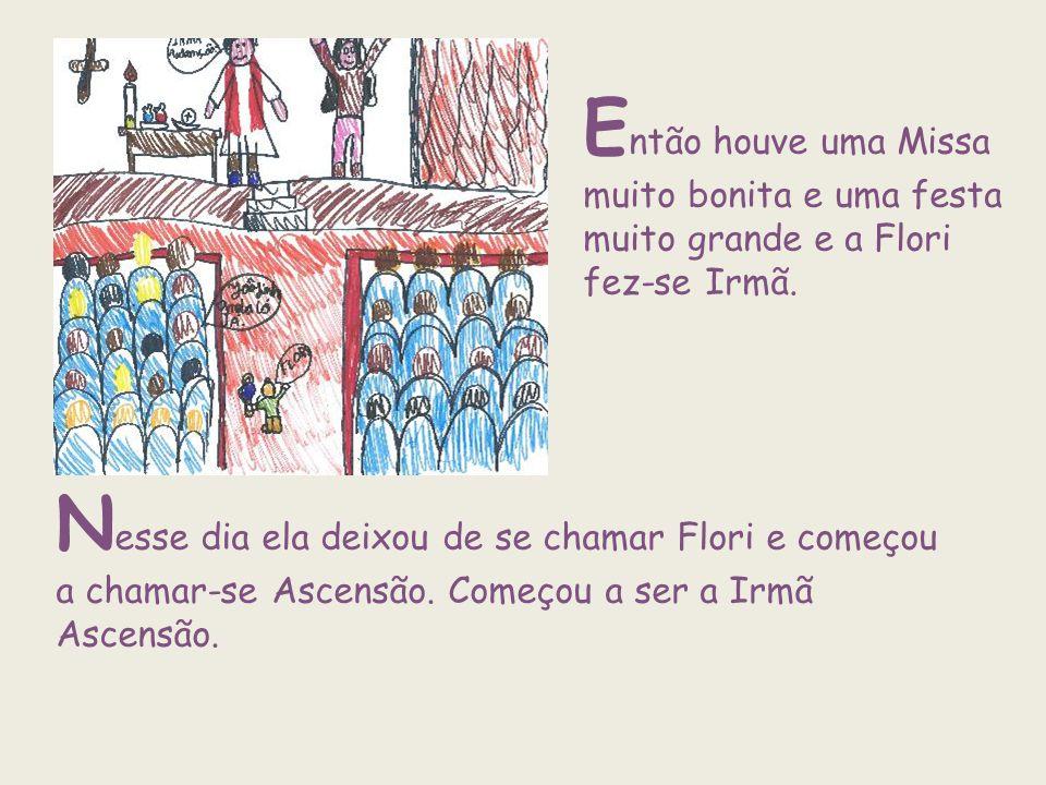 E ntão houve uma Missa muito bonita e uma festa muito grande e a Flori fez-se Irmã. N esse dia ela deixou de se chamar Flori e começou a chamar-se Asc