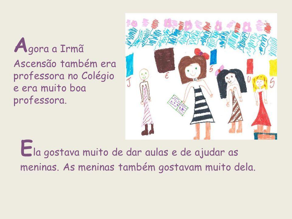 A gora a Irmã Ascensão também era professora no Colégio e era muito boa professora. E la gostava muito de dar aulas e de ajudar as meninas. As meninas