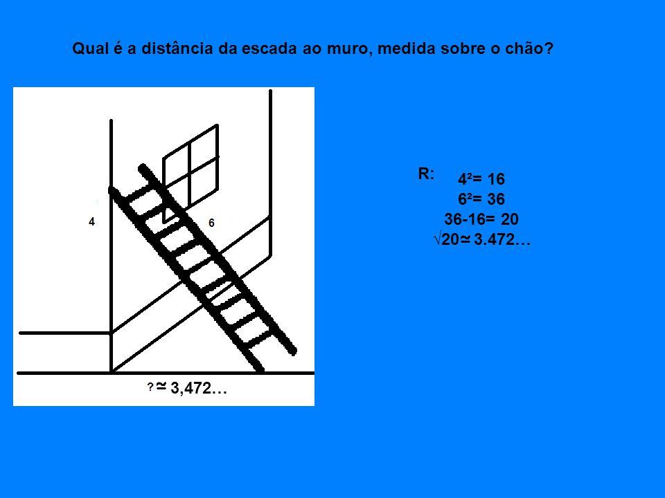4²= 16 6²= 36 36-16= 20 √20 3.472… 3,472… Qual é a distância da escada ao muro, medida sobre o chão? R: