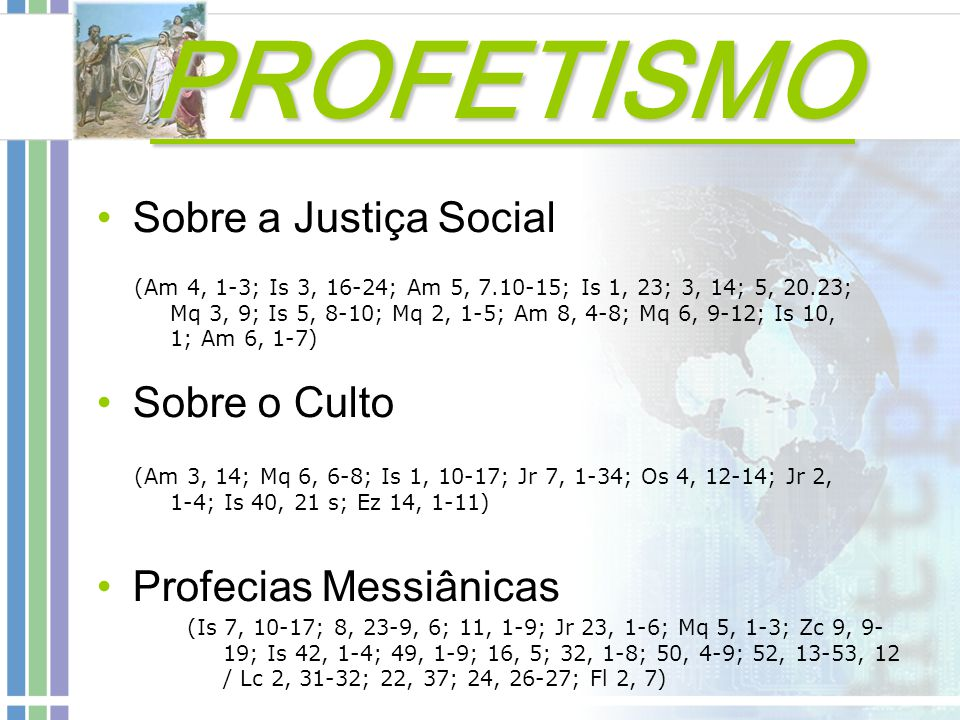 Sobre a Justiça Social Sobre o Culto Profecias Messiânicas (Am 4, 1-3; Is 3, 16-24; Am 5, 7.10-15; Is 1, 23; 3, 14; 5, 20.23; Mq 3, 9; Is 5, 8-10; Mq 2, 1-5; Am 8, 4-8; Mq 6, 9-12; Is 10, 1; Am 6, 1-7) (Am 3, 14; Mq 6, 6-8; Is 1, 10-17; Jr 7, 1-34; Os 4, 12-14; Jr 2, 1-4; Is 40, 21 s; Ez 14, 1-11) (Is 7, 10-17; 8, 23-9, 6; 11, 1-9; Jr 23, 1-6; Mq 5, 1-3; Zc 9, 9- 19; Is 42, 1-4; 49, 1-9; 16, 5; 32, 1-8; 50, 4-9; 52, 13-53, 12 / Lc 2, 31-32; 22, 37; 24, 26-27; Fl 2, 7) PROFETISMO PROFETISMO