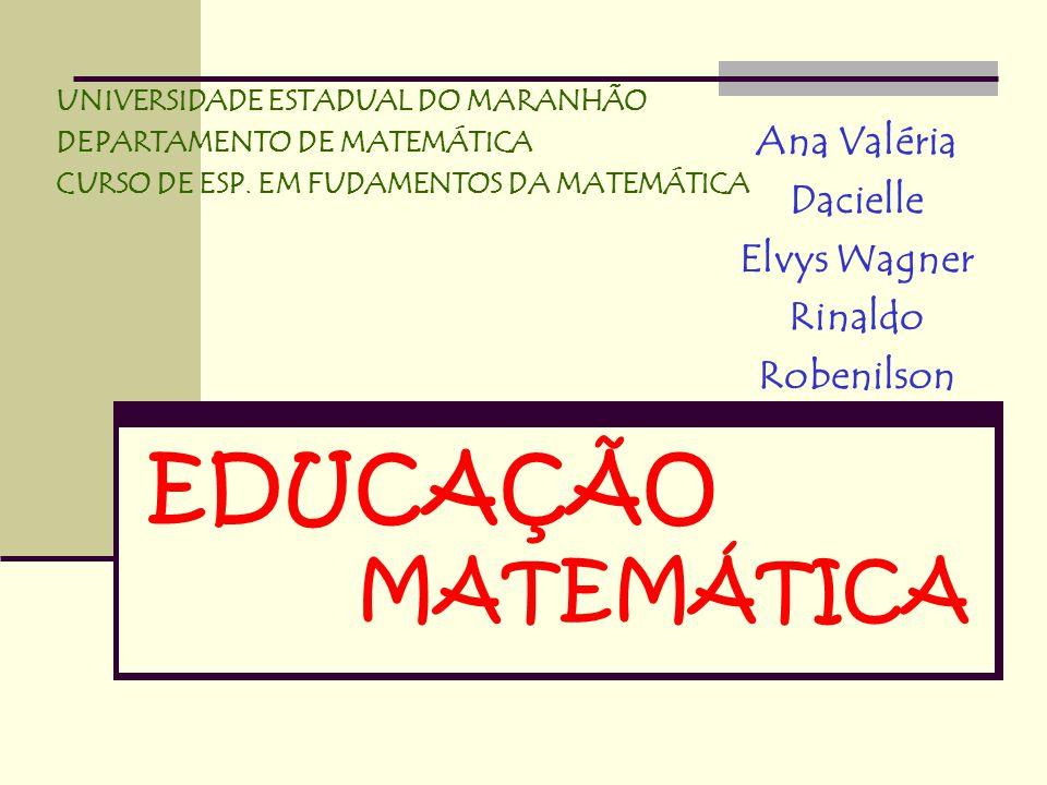 EDUCAÇÃO MATEMÁTICA Ana Valéria Dacielle Elvys Wagner Rinaldo Robenilson UNIVERSIDADE ESTADUAL DO MARANHÃO DEPARTAMENTO DE MATEMÁTICA CURSO DE ESP. EM