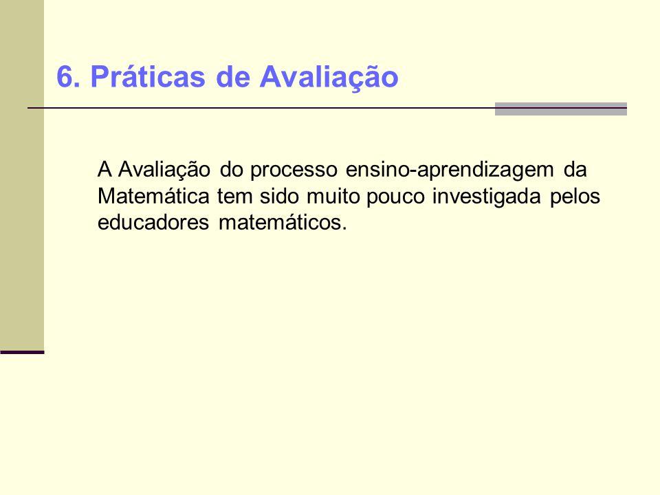 A Avaliação do processo ensino-aprendizagem da Matemática tem sido muito pouco investigada pelos educadores matemáticos. 6. Práticas de Avaliação