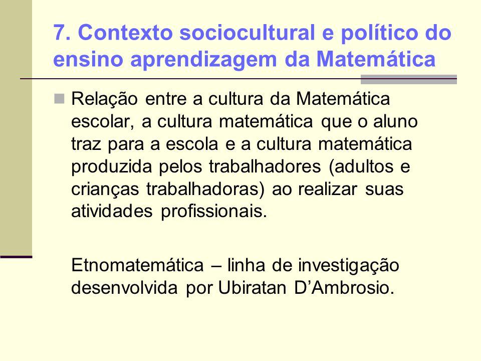 7. Contexto sociocultural e político do ensino aprendizagem da Matemática Relação entre a cultura da Matemática escolar, a cultura matemática que o al