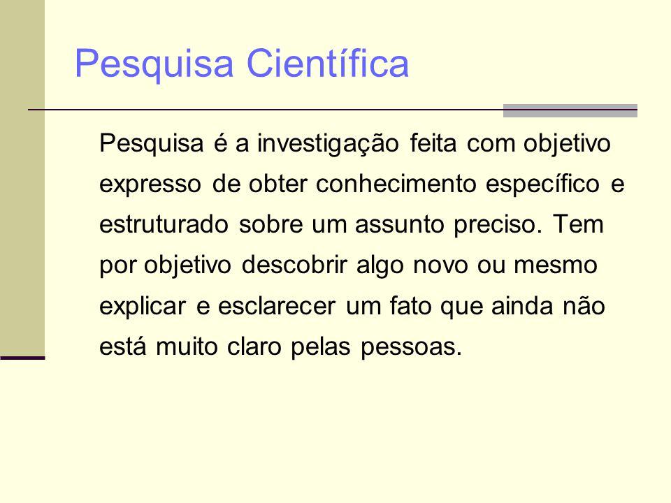Pesquisa Científica Pesquisa é a investigação feita com objetivo expresso de obter conhecimento específico e estruturado sobre um assunto preciso. Tem