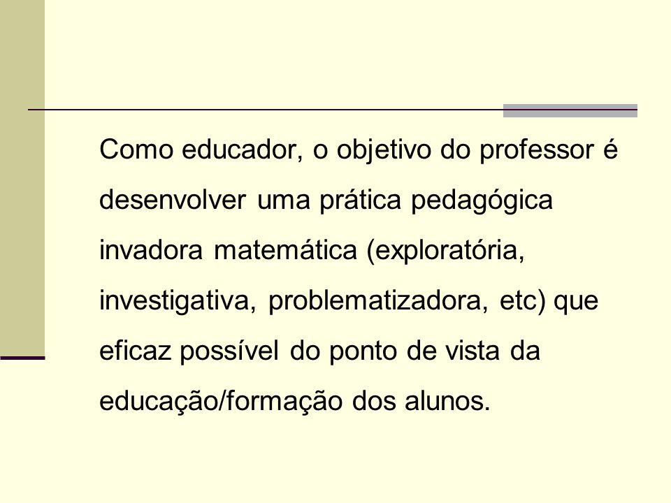 Como educador, o objetivo do professor é desenvolver uma prática pedagógica invadora matemática (exploratória, investigativa, problematizadora, etc) q
