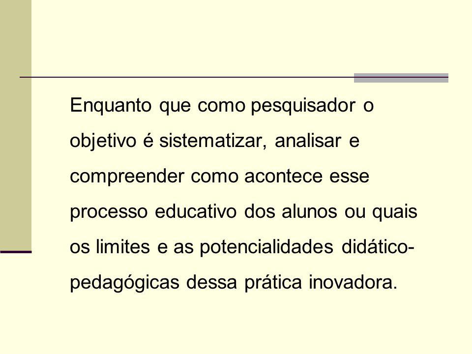 Enquanto que como pesquisador o objetivo é sistematizar, analisar e compreender como acontece esse processo educativo dos alunos ou quais os limites e