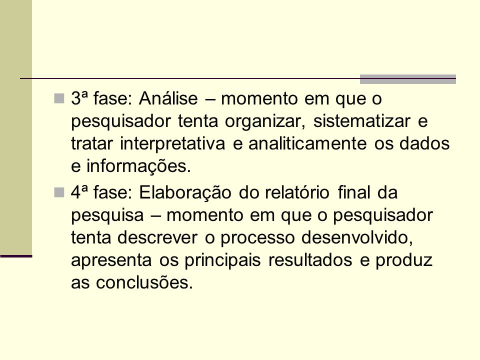 3ª fase: Análise – momento em que o pesquisador tenta organizar, sistematizar e tratar interpretativa e analiticamente os dados e informações. 4ª fase