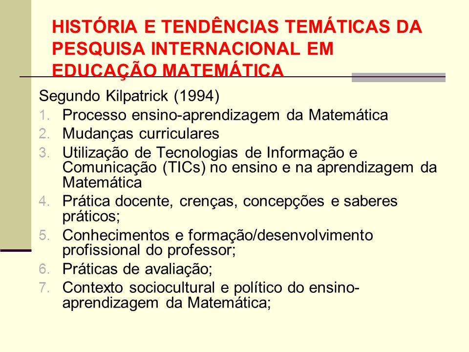 HISTÓRIA E TENDÊNCIAS TEMÁTICAS DA PESQUISA INTERNACIONAL EM EDUCAÇÃO MATEMÁTICA Segundo Kilpatrick (1994) 1. Processo ensino-aprendizagem da Matemáti