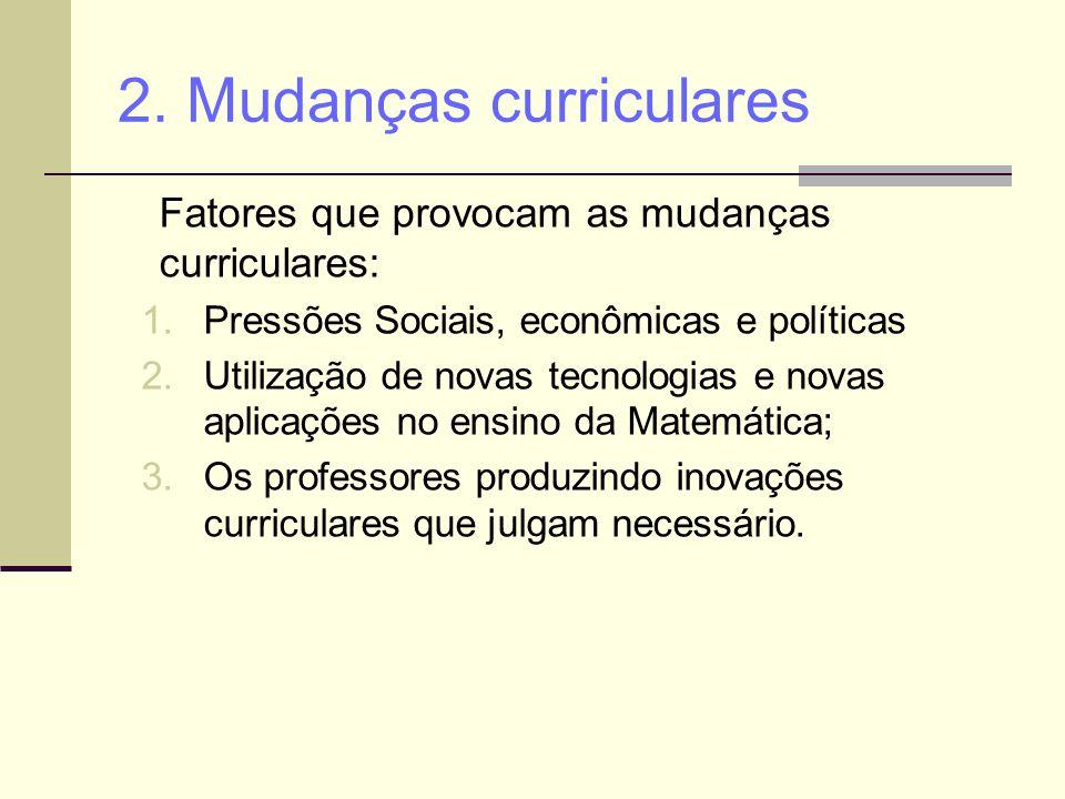 2. Mudanças curriculares Fatores que provocam as mudanças curriculares: 1.Pressões Sociais, econômicas e políticas 2.Utilização de novas tecnologias e