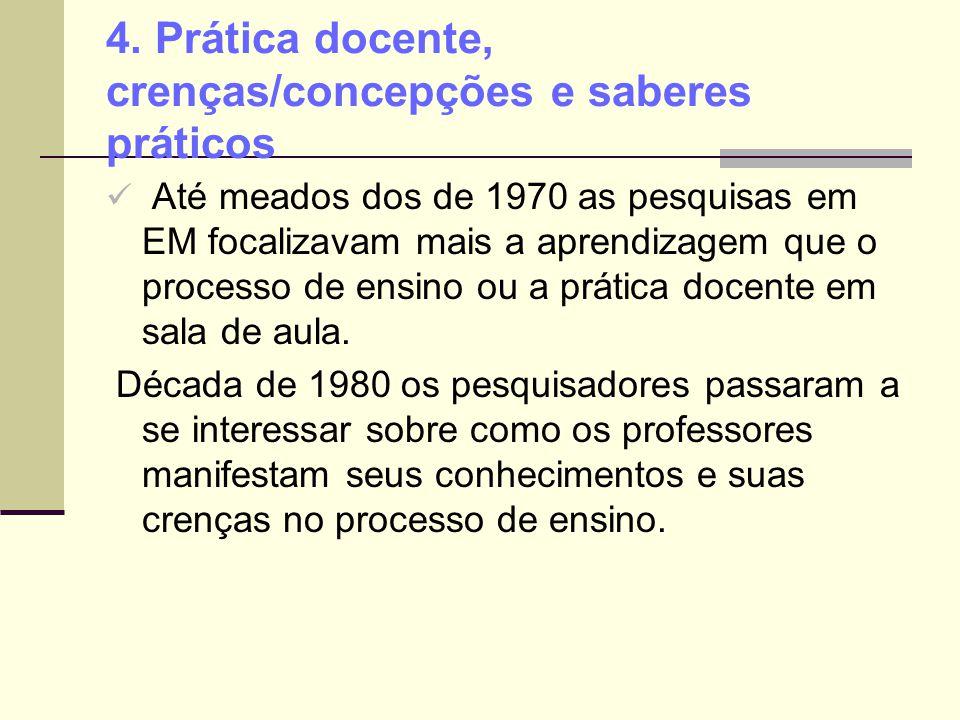 4. Prática docente, crenças/concepções e saberes práticos Até meados dos de 1970 as pesquisas em EM focalizavam mais a aprendizagem que o processo de