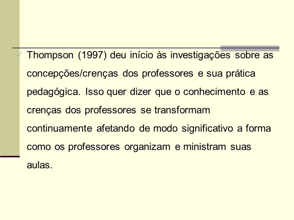 Thompson (1997) deu início às investigações sobre as concepções/crenças dos professores e sua prática pedagógica. Isso quer dizer que o conhecimento e