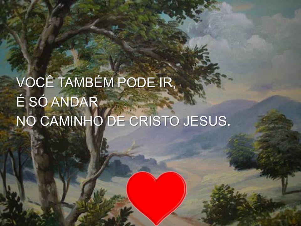 VOCÊ TAMBÉM PODE IR, É SÓ ANDAR NO CAMINHO DE CRISTO JESUS.