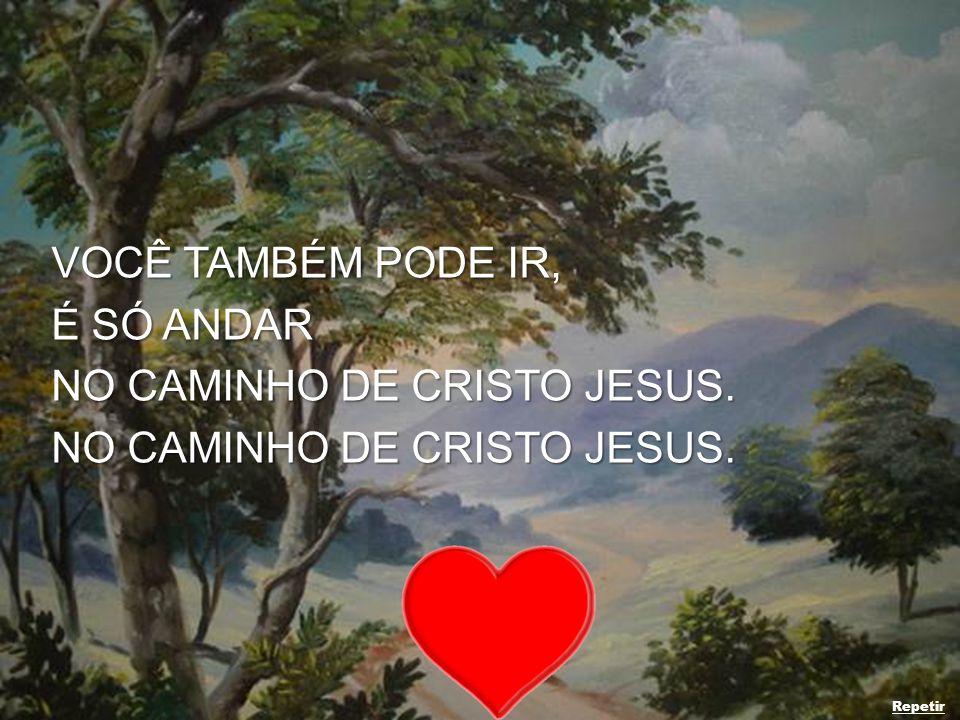 VOCÊ TAMBÉM PODE IR, É SÓ ANDAR NO CAMINHO DE CRISTO JESUS. Repetir