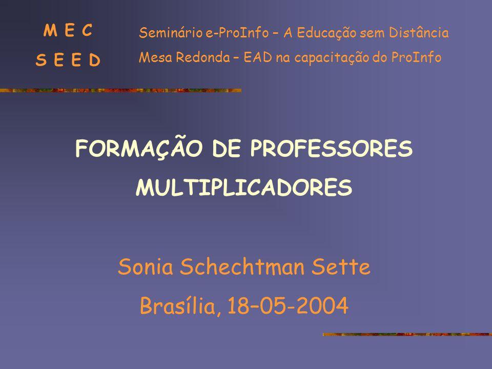 FORMAÇÃO DE PROFESSORES MULTIPLICADORES Sonia Schechtman Sette Brasília, 18–05-2004 Seminário e-ProInfo – A Educação sem Distância Mesa Redonda – EAD na capacitação do ProInfo M E C S E E D