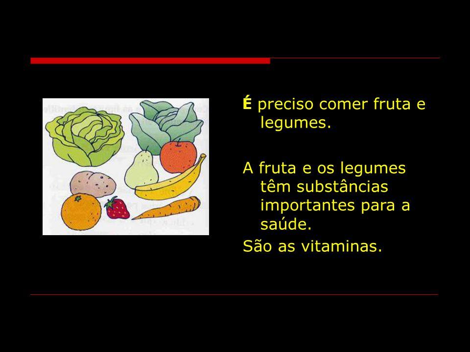 É preciso comer fruta e legumes.A fruta e os legumes têm substâncias importantes para a saúde.