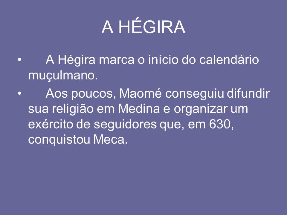 A HÉGIRA A Hégira marca o início do calendário muçulmano. Aos poucos, Maomé conseguiu difundir sua religião em Medina e organizar um exército de segui