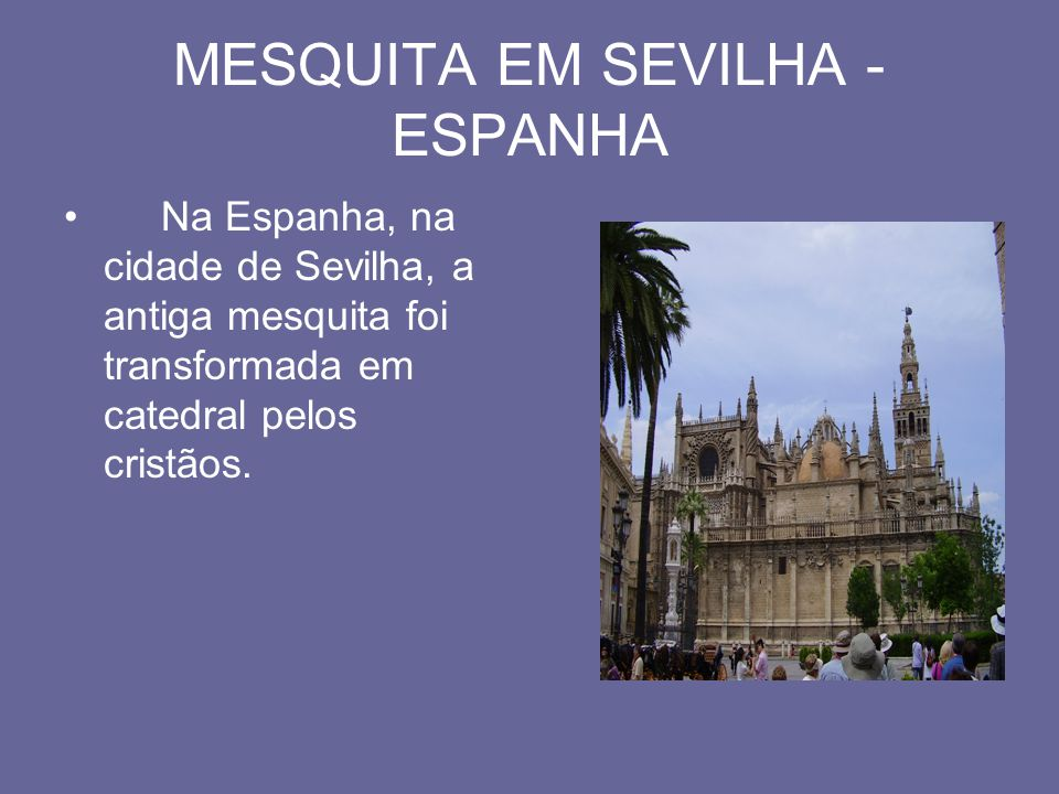 MESQUITA EM SEVILHA - ESPANHA Na Espanha, na cidade de Sevilha, a antiga mesquita foi transformada em catedral pelos cristãos.