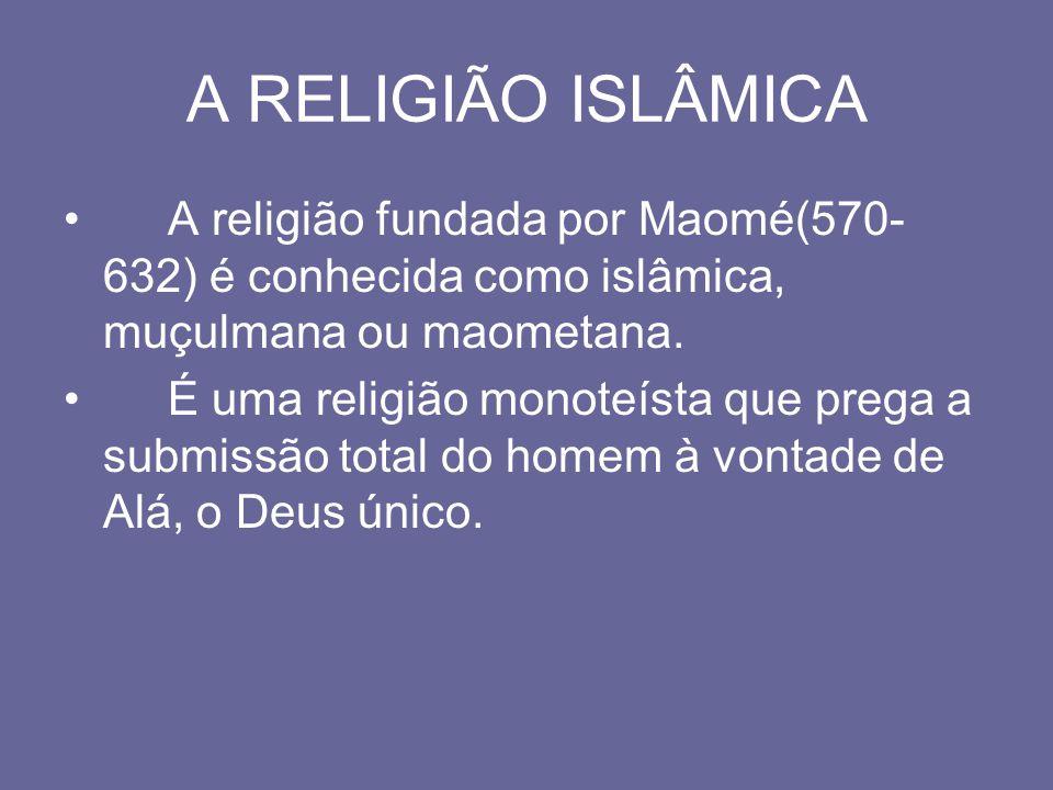 A RELIGIÃO ISLÂMICA A religião fundada por Maomé(570- 632) é conhecida como islâmica, muçulmana ou maometana. É uma religião monoteísta que prega a su