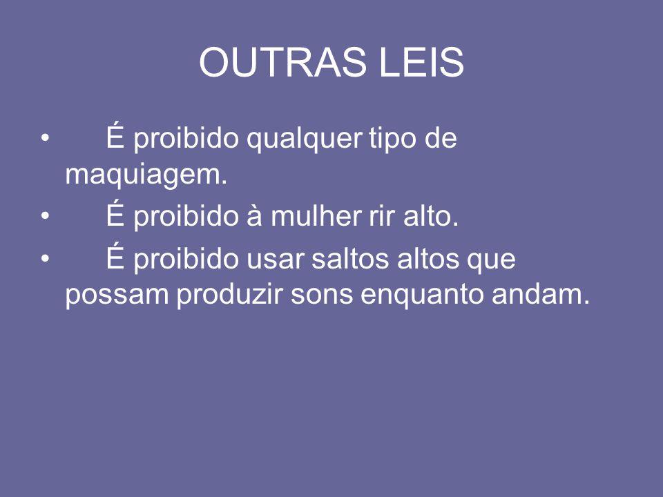 OUTRAS LEIS É proibido qualquer tipo de maquiagem. É proibido à mulher rir alto. É proibido usar saltos altos que possam produzir sons enquanto andam.
