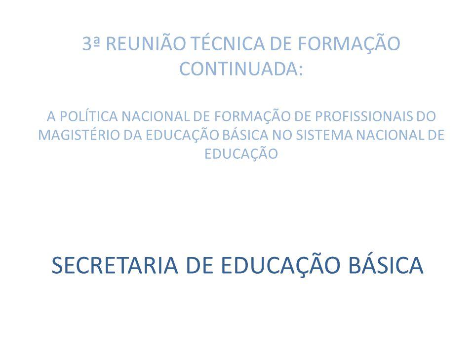 3ª REUNIÃO TÉCNICA DE FORMAÇÃO CONTINUADA: A POLÍTICA NACIONAL DE FORMAÇÃO DE PROFISSIONAIS DO MAGISTÉRIO DA EDUCAÇÃO BÁSICA NO SISTEMA NACIONAL DE EDUCAÇÃO SECRETARIA DE EDUCAÇÃO BÁSICA