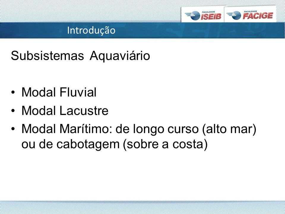 Introdução Subsistemas Aquaviário Modal Fluvial Modal Lacustre Modal Marítimo: de longo curso (alto mar) ou de cabotagem (sobre a costa)