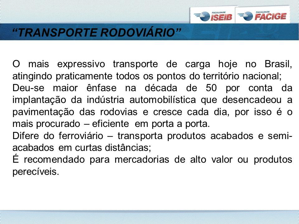 TRANSPORTE RODOVIÁRIO O mais expressivo transporte de carga hoje no Brasil, atingindo praticamente todos os pontos do território nacional; Deu-se maior ênfase na década de 50 por conta da implantação da indústria automobilística que desencadeou a pavimentação das rodovias e cresce cada dia, por isso é o mais procurado – eficiente em porta a porta.