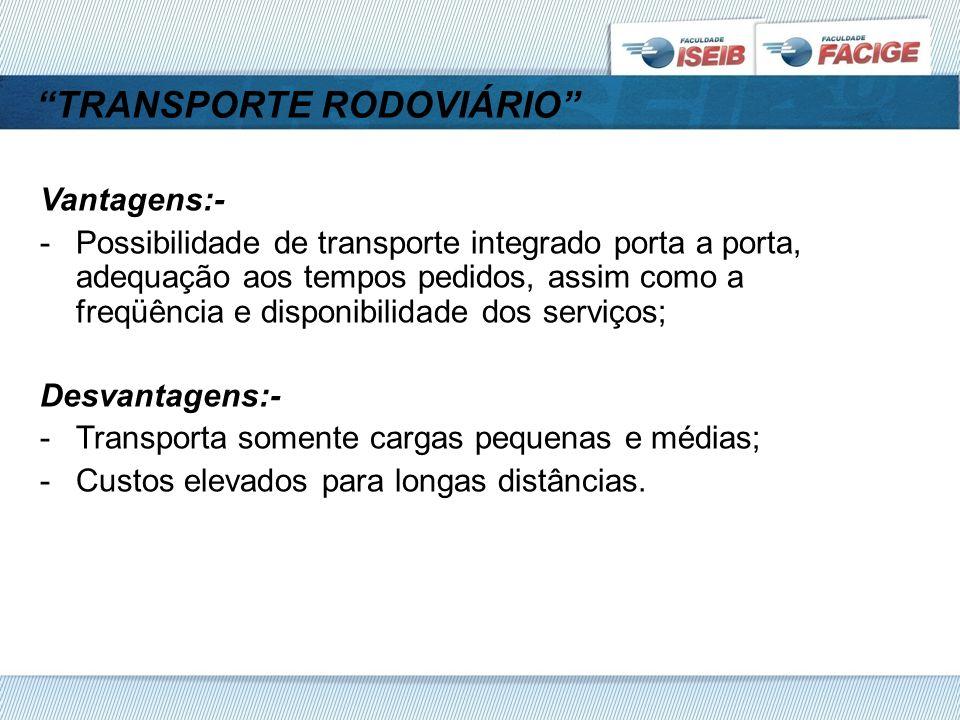 TRANSPORTE RODOVIÁRIO Vantagens:- -Possibilidade de transporte integrado porta a porta, adequação aos tempos pedidos, assim como a freqüência e disponibilidade dos serviços; Desvantagens:- -Transporta somente cargas pequenas e médias; -Custos elevados para longas distâncias.