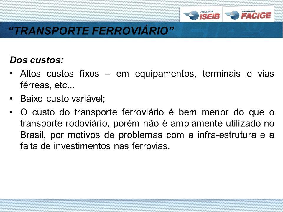 TRANSPORTE FERROVIÁRIO Dos custos: Altos custos fixos – em equipamentos, terminais e vias férreas, etc...