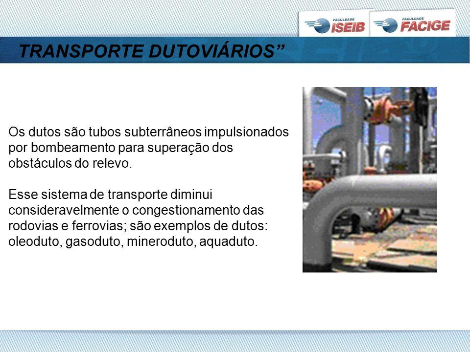 TRANSPORTE DUTOVIÁRIOS Os dutos são tubos subterrâneos impulsionados por bombeamento para superação dos obstáculos do relevo.