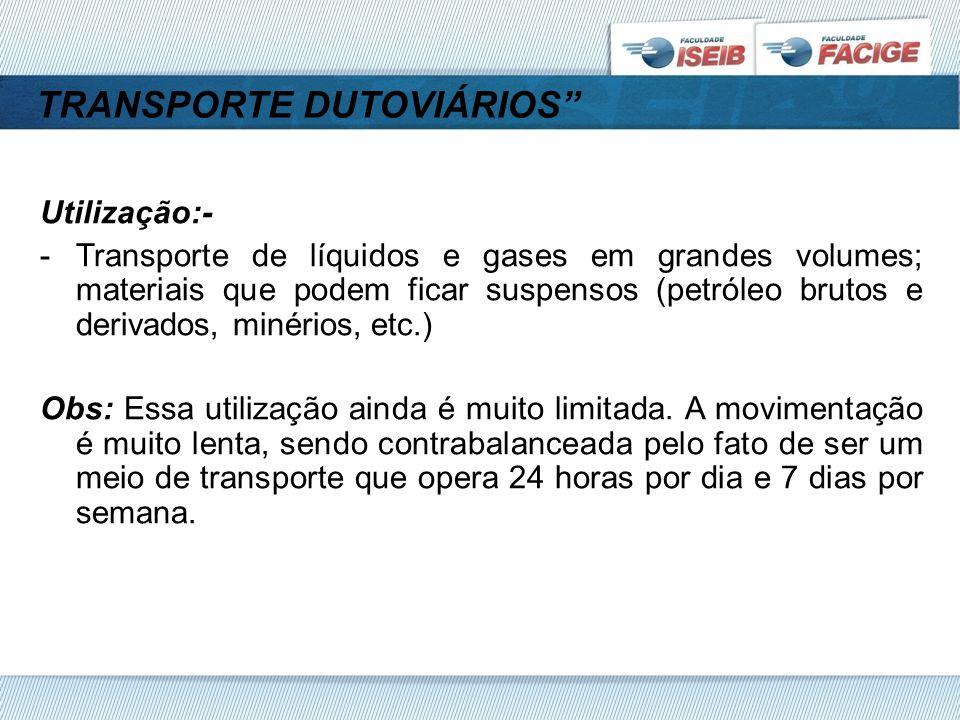 TRANSPORTE DUTOVIÁRIOS Utilização:- -Transporte de líquidos e gases em grandes volumes; materiais que podem ficar suspensos (petróleo brutos e derivados, minérios, etc.) Obs: Essa utilização ainda é muito limitada.