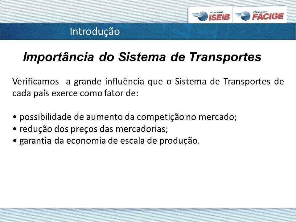 Introdução Importância do Sistema de Transportes Verificamos a grande influência que o Sistema de Transportes de cada país exerce como fator de: possibilidade de aumento da competição no mercado; redução dos preços das mercadorias; garantia da economia de escala de produção.