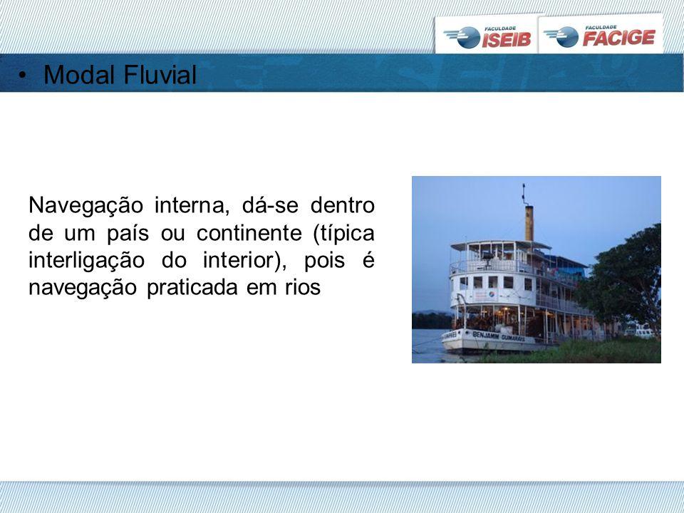 Modal Fluvial Navegação interna, dá-se dentro de um país ou continente (típica interligação do interior), pois é navegação praticada em rios