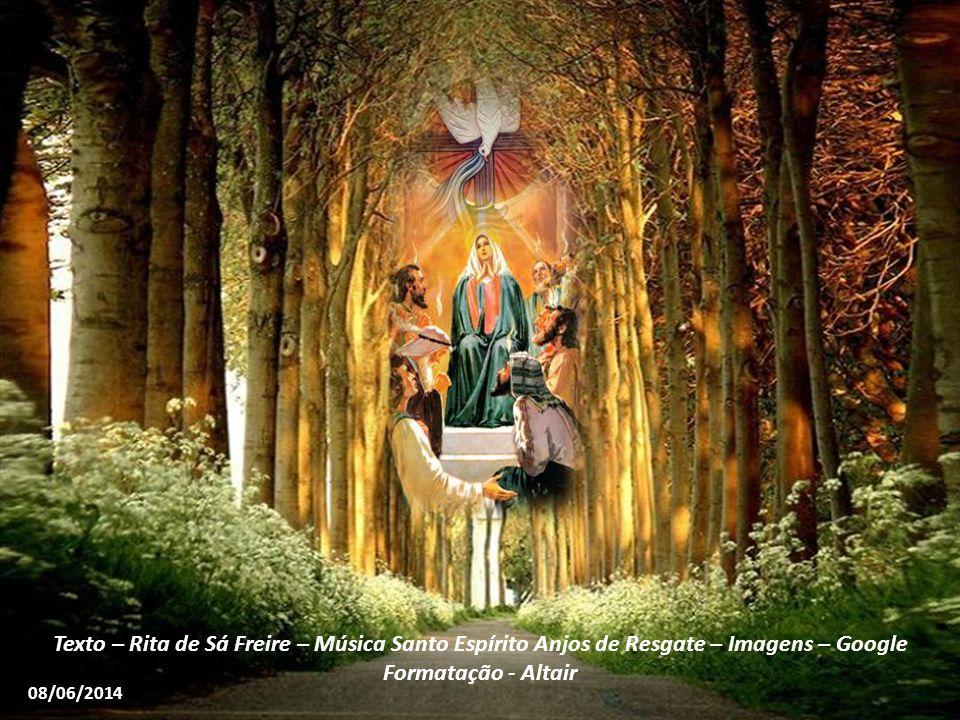 Texto – Rita de Sá Freire – Música Santo Espírito Anjos de Resgate – Imagens – Google Formatação - Altair 08/06/2014
