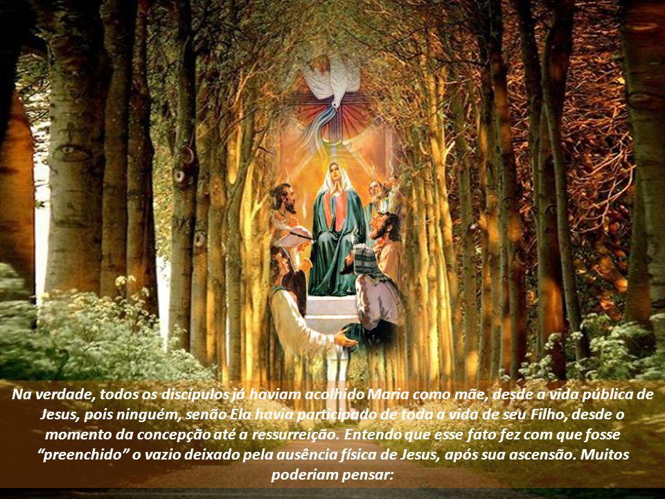 Na verdade, todos os discípulos já haviam acolhido Maria como mãe, desde a vida pública de Jesus, pois ninguém, senão Ela havia participado de toda a vida de seu Filho, desde o momento da concepção até a ressurreição.