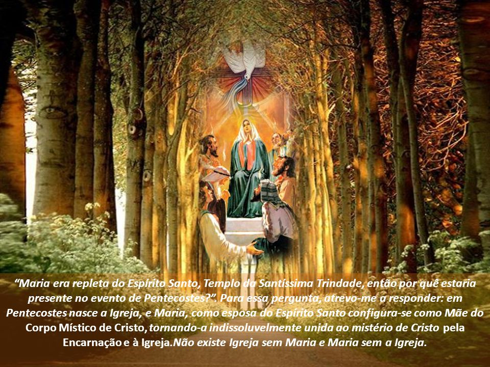 Maria era repleta do Espírito Santo, Templo da Santíssima Trindade, então por quê estaria presente no evento de Pentecostes? .