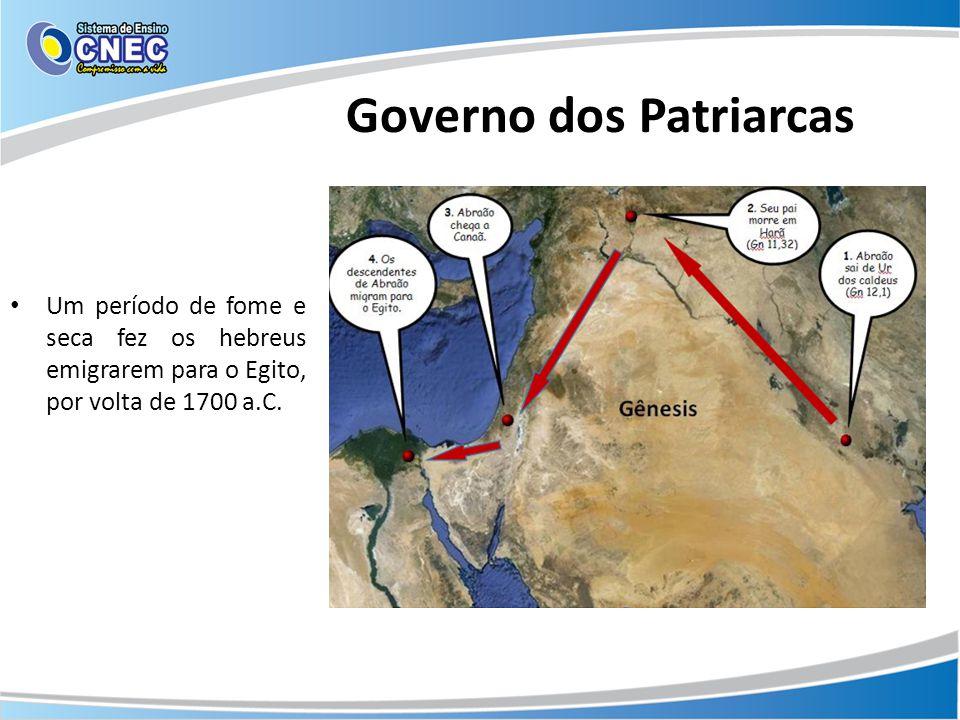 Governo dos Patriarcas Um período de fome e seca fez os hebreus emigrarem para o Egito, por volta de 1700 a.C.