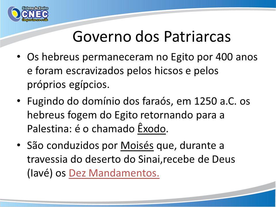 Governo dos Patriarcas Os hebreus permaneceram no Egito por 400 anos e foram escravizados pelos hicsos e pelos próprios egípcios. Fugindo do domínio d
