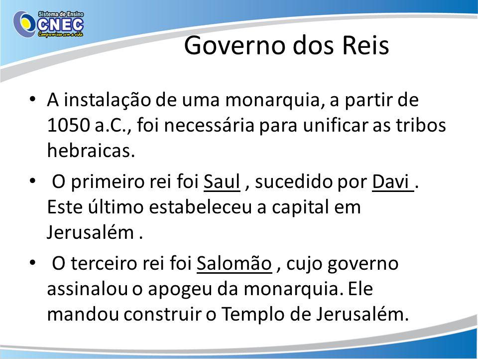 Governo dos Reis A instalação de uma monarquia, a partir de 1050 a.C., foi necessária para unificar as tribos hebraicas. O primeiro rei foi Saul, suce